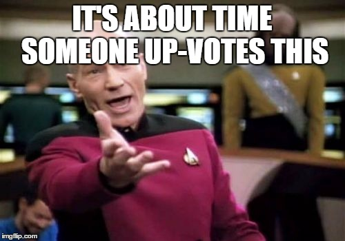 Picard Wtf Meme | IT'S ABOUT TIME SOMEONE UP-VOTES THIS | image tagged in memes,picard wtf | made w/ Imgflip meme maker