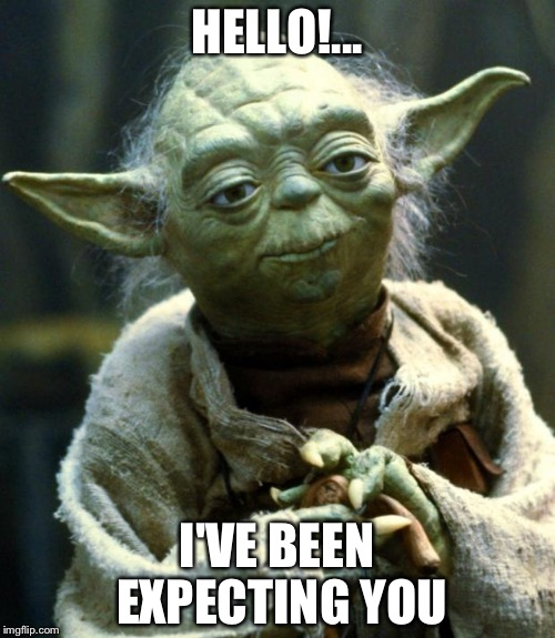 Yoda |  HELLO!... I'VE BEEN EXPECTING YOU | image tagged in memes,star wars yoda | made w/ Imgflip meme maker