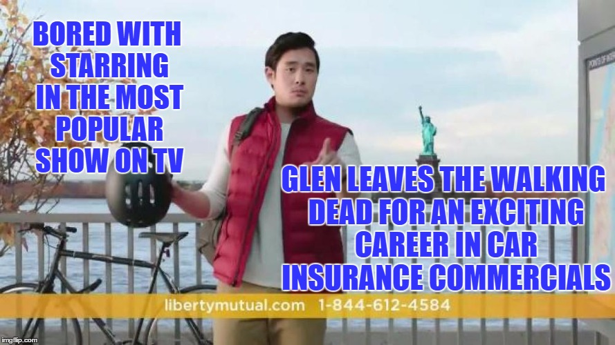Glen hits a dump truck | BORED WITH STARRING IN THE MOST POPULAR SHOW ON TV GLEN LEAVES THE WALKING DEAD FOR AN EXCITING CAREER IN CAR INSURANCE COMMERCIALS | image tagged in liberty mutual,memes,glenn walking dead,walking dead,car insurance | made w/ Imgflip meme maker