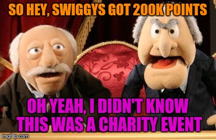 SO HEY, SWIGGYS GOT 200K POINTS OH YEAH, I DIDN'T KNOW THIS WAS A CHARITY EVENT | made w/ Imgflip meme maker