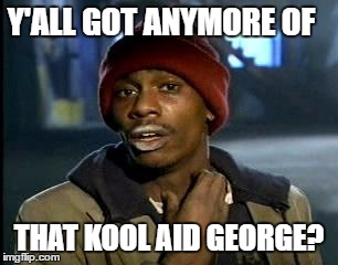 Y'all Got Any More Of That Meme | Y'ALL GOT ANYMORE OF THAT KOOL AID GEORGE? | image tagged in memes,yall got any more of | made w/ Imgflip meme maker