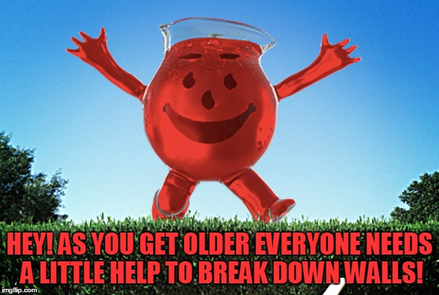 HEY! AS YOU GET OLDER EVERYONE NEEDS A LITTLE HELP TO BREAK DOWN WALLS! | made w/ Imgflip meme maker
