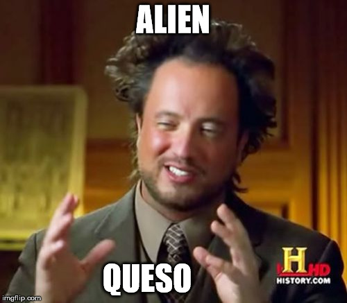 Ancient Aliens Meme | ALIEN QUESO | image tagged in memes,ancient aliens | made w/ Imgflip meme maker