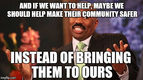 Steve Harvey Meme | AND IF WE WANT TO HELP, MAYBE WE SHOULD HELP MAKE THEIR COMMUNITY SAFER INSTEAD OF BRINGING THEM TO OURS | image tagged in memes,steve harvey | made w/ Imgflip meme maker