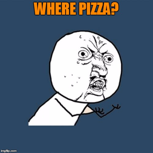Y U No Meme | WHERE PIZZA? | image tagged in memes,y u no | made w/ Imgflip meme maker