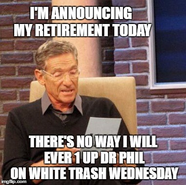 Maury Lie Detector Meme | I'M ANNOUNCING MY RETIREMENT TODAY THERE'S NO WAY I WILL EVER 1 UP DR PHIL ON WHITE TRASH WEDNESDAY | image tagged in memes,maury lie detector | made w/ Imgflip meme maker