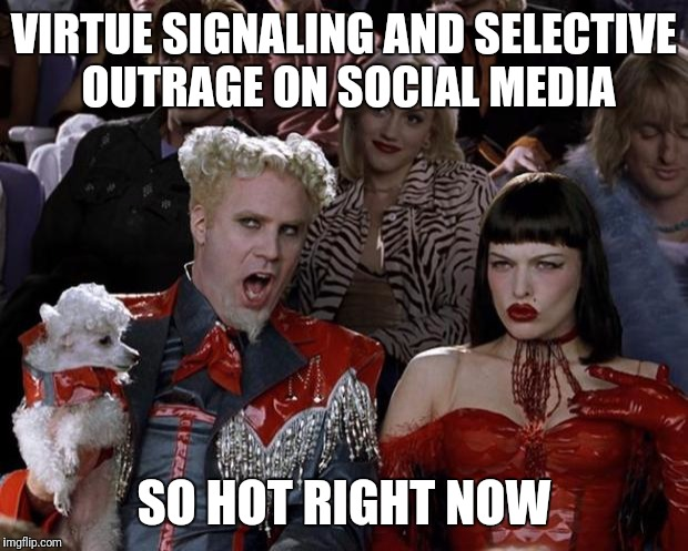 All the cool kids are doing it  | VIRTUE SIGNALING AND SELECTIVE OUTRAGE ON SOCIAL MEDIA SO HOT RIGHT NOW | image tagged in memes,mugatu so hot right now | made w/ Imgflip meme maker