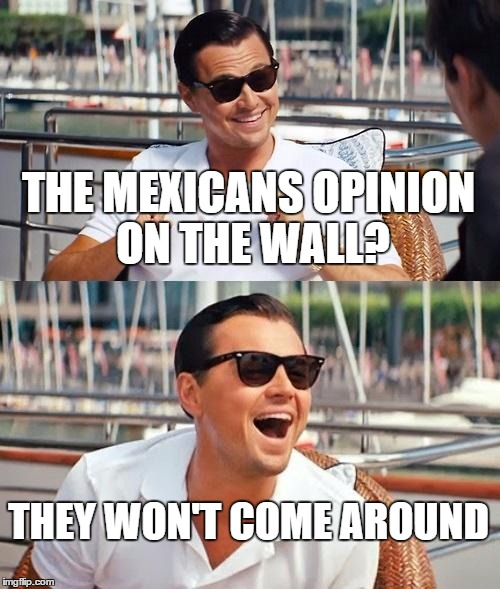 Or will they? | THE MEXICANS OPINION ON THE WALL? THEY WON'T COME AROUND | image tagged in leonardo dicaprio wolf of wall street,trump wall,mexicans,won't come around | made w/ Imgflip meme maker