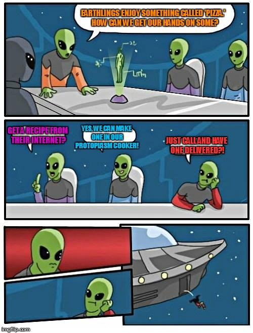 Alien Meeting Suggestion | EARTHLINGS ENJOY SOMETHING CALLED 'PIZZA.'  HOW CAN WE GET OUR HANDS ON SOME? GET A RECIPE FROM THEIR INTERNET? YES, WE CAN MAKE ONE IN OUR  | image tagged in memes,alien meeting suggestion,pizza,order,funny memes,aliens | made w/ Imgflip meme maker