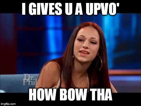 I GIVES U A UPVO' HOW BOW THA | made w/ Imgflip meme maker