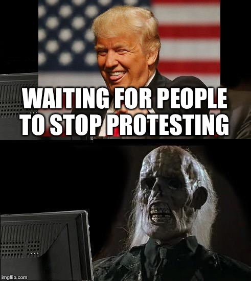 Ill Just Wait Here Meme | WAITING FOR PEOPLE TO STOP PROTESTING | image tagged in memes,ill just wait here | made w/ Imgflip meme maker