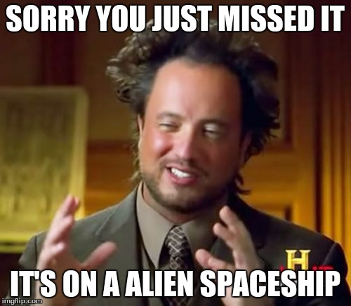 Ancient Aliens Meme | SORRY YOU JUST MISSED IT IT'S ON A ALIEN SPACESHIP | image tagged in memes,ancient aliens | made w/ Imgflip meme maker