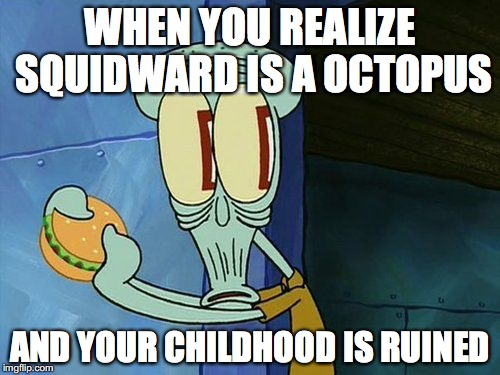 Oh shit Squidward | WHEN YOU REALIZE SQUIDWARD IS A OCTOPUS AND YOUR CHILDHOOD IS RUINED | image tagged in oh shit squidward | made w/ Imgflip meme maker