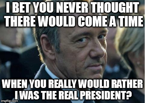 Frank Underwood - How to get to Sesame Street | I BET YOU NEVER THOUGHT THERE WOULD COME A TIME WHEN YOU REALLY WOULD RATHER I WAS THE REAL PRESIDENT? | image tagged in frank underwood - how to get to sesame street | made w/ Imgflip meme maker