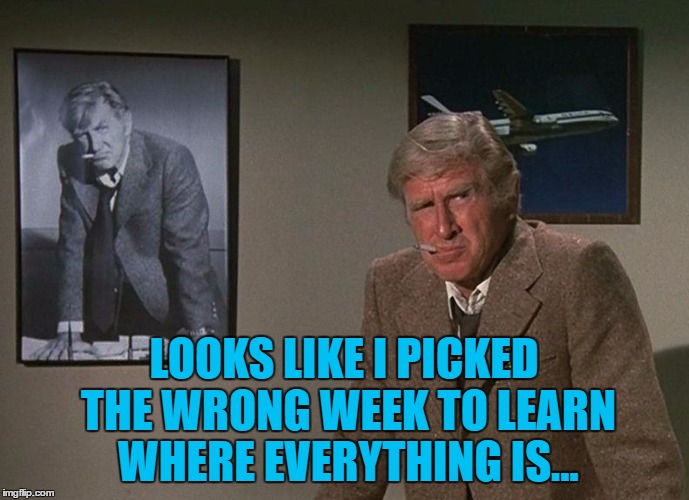 LOOKS LIKE I PICKED THE WRONG WEEK TO LEARN WHERE EVERYTHING IS... | made w/ Imgflip meme maker