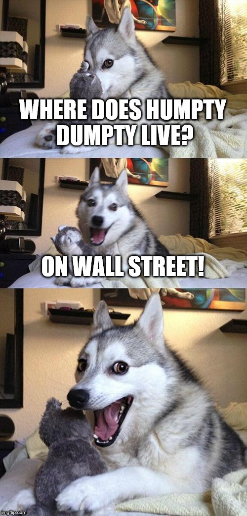 Bad Pun Dog | WHERE DOES HUMPTY DUMPTY LIVE? ON WALL STREET! | image tagged in memes,bad pun dog | made w/ Imgflip meme maker