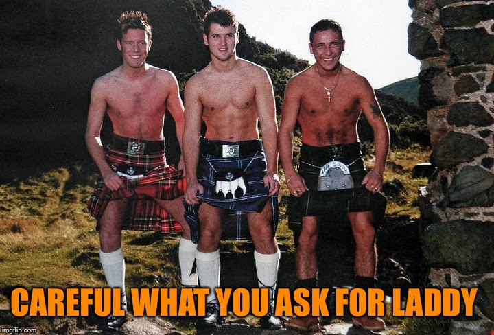 Scottish Kilt Guys | CAREFUL WHAT YOU ASK FOR LADDY | image tagged in scottish kilt guys | made w/ Imgflip meme maker