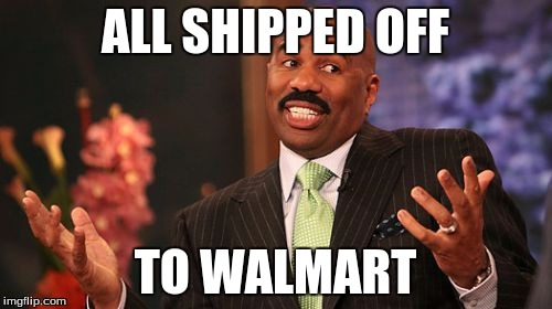 Steve Harvey Meme | ALL SHIPPED OFF TO WALMART | image tagged in memes,steve harvey | made w/ Imgflip meme maker