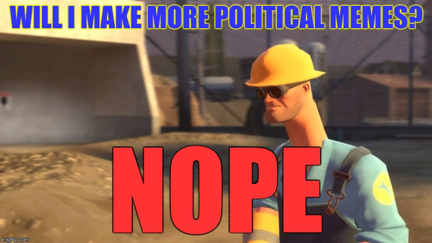 A tip to you all: Being political can lead to a lot of people hating you, Trust me, I've been there IRL | WILL I MAKE MORE POLITICAL MEMES? NOPE | image tagged in nopeavi engineer | made w/ Imgflip meme maker