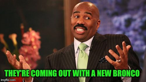 Steve Harvey Meme | THEY'RE COMING OUT WITH A NEW BRONCO | image tagged in memes,steve harvey | made w/ Imgflip meme maker