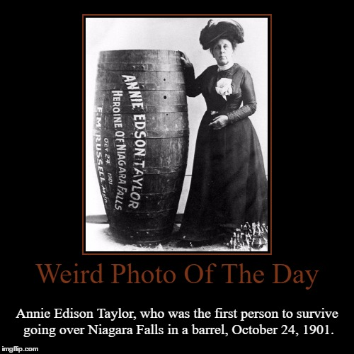 What A Weird Way To Celebrate A Birthday... | Weird Photo Of The Day | Annie Edison Taylor, who was the first person to survive going over Niagara Falls in a barrel, October 24, 1901. | image tagged in funny,demotivationals,weird,photo of the day,annie edison talyor,niagara falls | made w/ Imgflip demotivational maker