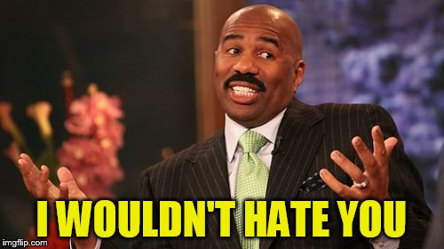 Steve Harvey Meme | I WOULDN'T HATE YOU | image tagged in memes,steve harvey | made w/ Imgflip meme maker