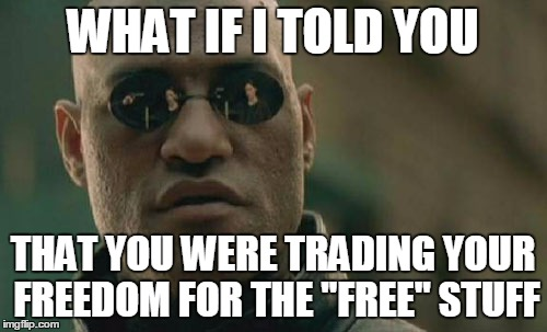 "Matrix Morpheus Meme | WHAT IF I TOLD YOU THAT YOU WERE TRADING YOUR FREEDOM FOR THE ""FREE"" STUFF 