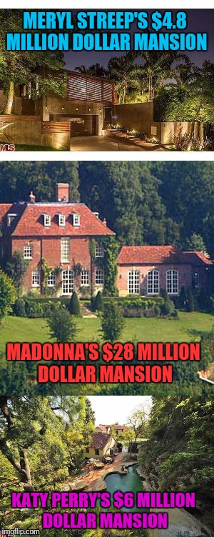 MERYL STREEP'S $4.8 MILLION DOLLAR MANSION MADONNA'S $28 MILLION DOLLAR MANSION KATY PERRY'S $6 MILLION DOLLAR MANSION | made w/ Imgflip meme maker