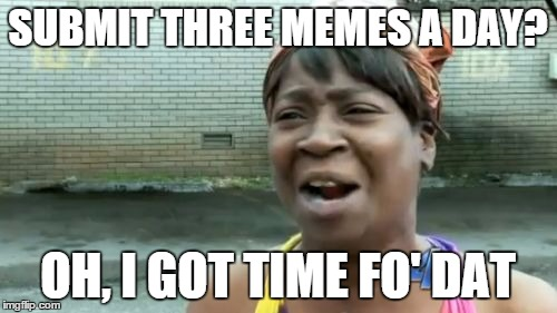 Aint Nobody Got Time For That Meme | SUBMIT THREE MEMES A DAY? OH, I GOT TIME FO' DAT | image tagged in memes,aint nobody got time for that | made w/ Imgflip meme maker