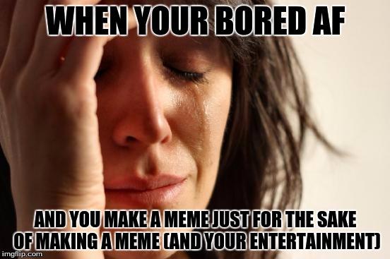 1inb07 first world problems meme imgflip,Bored Af Meme