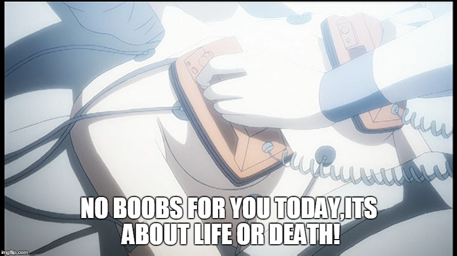 Priorities |  NO BOOBS FOR YOU TODAY,ITS ABOUT LIFE OR DEATH! | image tagged in boobs,anime,animeme,medic,nsfw | made w/ Imgflip meme maker