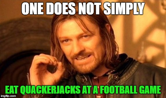 One Does Not Simply Meme | ONE DOES NOT SIMPLY EAT QUACKERJACKS AT A FOOTBALL GAME | image tagged in memes,one does not simply | made w/ Imgflip meme maker