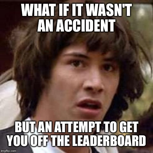 Conspiracy Keanu Meme | WHAT IF IT WASN'T AN ACCIDENT BUT AN ATTEMPT TO GET YOU OFF THE LEADERBOARD | image tagged in memes,conspiracy keanu | made w/ Imgflip meme maker