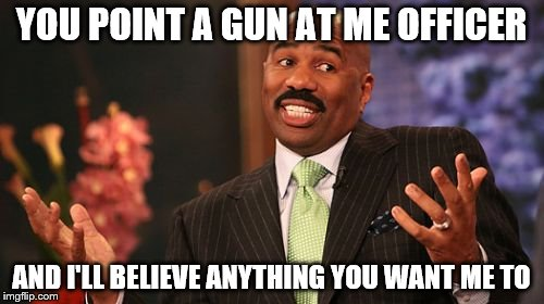Steve Harvey Meme | YOU POINT A GUN AT ME OFFICER AND I'LL BELIEVE ANYTHING YOU WANT ME TO | image tagged in memes,steve harvey | made w/ Imgflip meme maker