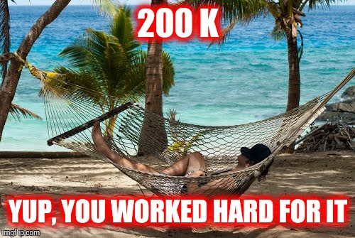 200 K YUP, YOU WORKED HARD FOR IT | made w/ Imgflip meme maker
