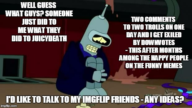 poor Bender/KenJ, he was so happy making friendly faces with the good people... | WELL GUESS WHAT GUYS? SOMEONE JUST DID TO ME WHAT THEY DID TO JUICYDEATH I'D LIKE TO TALK TO MY IMGFLIP FRIENDS - ANY IDEAS? TWO COMMENTS TO | image tagged in poor sad bender,memes | made w/ Imgflip meme maker