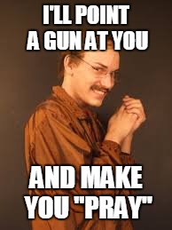 "I'LL POINT A GUN AT YOU AND MAKE YOU ""PRAY"" 