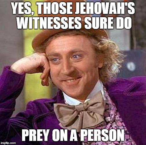 Creepy Condescending Wonka Meme | YES, THOSE JEHOVAH'S WITNESSES SURE DO PREY ON A PERSON | image tagged in memes,creepy condescending wonka | made w/ Imgflip meme maker