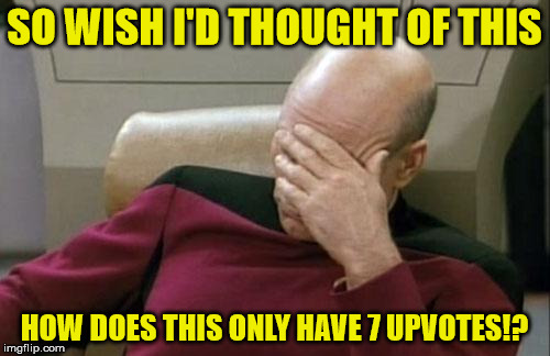 Captain Picard Facepalm Meme | SO WISH I'D THOUGHT OF THIS HOW DOES THIS ONLY HAVE 7 UPVOTES!? | image tagged in memes,captain picard facepalm | made w/ Imgflip meme maker