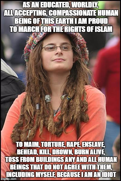 College Liberal Meme | AS AN EDUCATED, WORLDLY, ALL ACCEPTING, COMPASSIONATE HUMAN BEING OF THIS EARTH I AM PROUD TO MARCH FOR THE RIGHTS OF ISLAM TO MAIM, TORTURE | image tagged in memes,college liberal | made w/ Imgflip meme maker