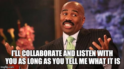 Steve Harvey Meme | I'LL COLLABORATE AND LISTEN WITH YOU AS LONG AS YOU TELL ME WHAT IT IS | image tagged in memes,steve harvey | made w/ Imgflip meme maker