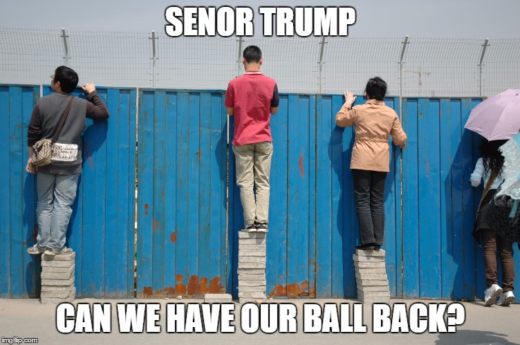 Over the wall it went | SENOR TRUMP CAN WE HAVE OUR BALL BACK? | image tagged in trump wall | made w/ Imgflip meme maker