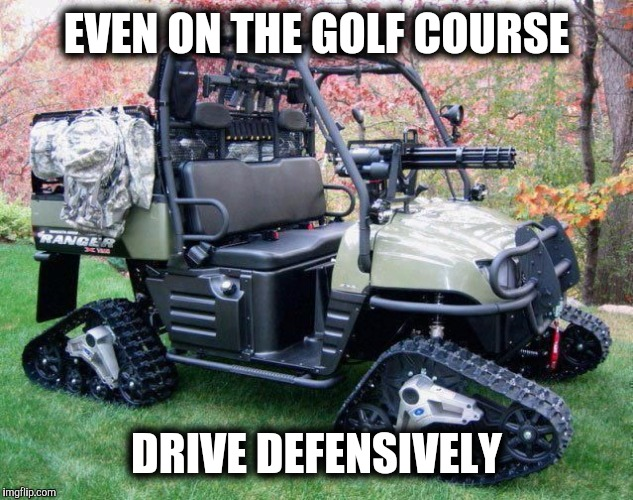 Even on the golf course, I don't think this golf cart just goes putt putt putt |  EVEN ON THE GOLF COURSE; DRIVE DEFENSIVELY | image tagged in golf cart,tank,drive defensively | made w/ Imgflip meme maker