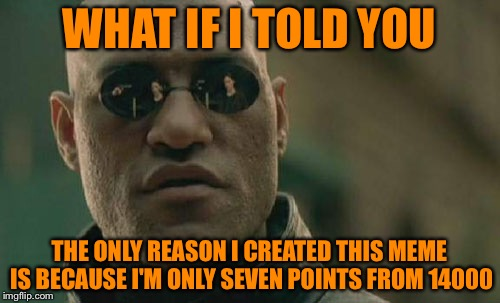 I feel dirty, like a politician  pandering for votes! | WHAT IF I TOLD YOU THE ONLY REASON I CREATED THIS MEME IS BECAUSE I'M ONLY SEVEN POINTS FROM 14000 | image tagged in memes,matrix morpheus | made w/ Imgflip meme maker