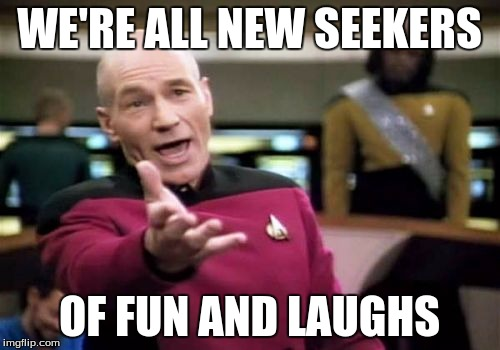 Picard Wtf Meme | WE'RE ALL NEW SEEKERS OF FUN AND LAUGHS | image tagged in memes,picard wtf | made w/ Imgflip meme maker