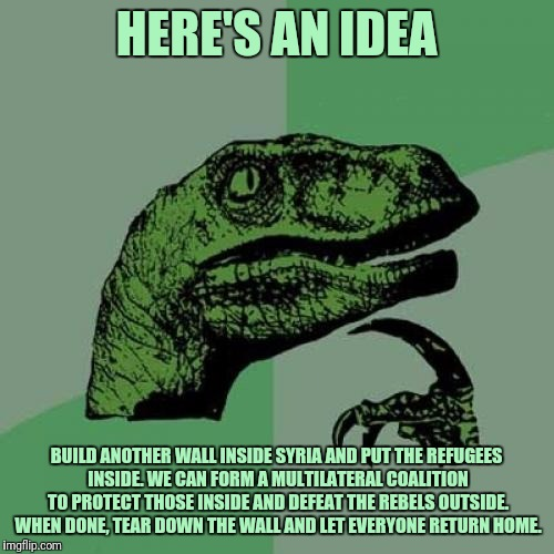Let's Hear Anyone Protest That | HERE'S AN IDEA BUILD ANOTHER WALL INSIDE SYRIA AND PUT THE REFUGEES INSIDE. WE CAN FORM A MULTILATERAL COALITION TO PROTECT THOSE INSIDE AND | image tagged in memes,philosoraptor,refugees,syria,syrian refugees,build a wall | made w/ Imgflip meme maker