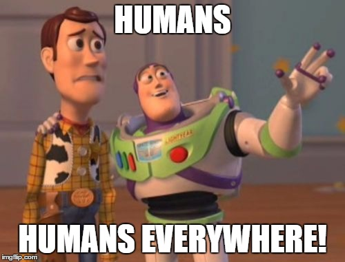 X, X Everywhere Meme | HUMANS HUMANS EVERYWHERE! | image tagged in memes,x x everywhere | made w/ Imgflip meme maker