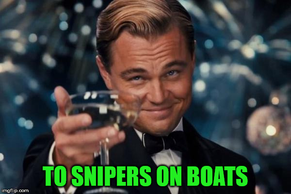 Leonardo Dicaprio Cheers Meme | TO SNIPERS ON BOATS | image tagged in memes,leonardo dicaprio cheers | made w/ Imgflip meme maker
