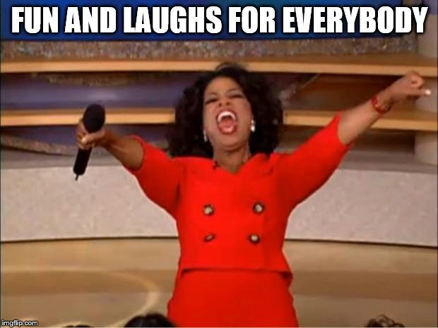 Oprah You Get A Meme | FUN AND LAUGHS FOR EVERYBODY | image tagged in memes,oprah you get a | made w/ Imgflip meme maker