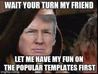 Donald Trump Obi Wan | WAIT YOUR TURN MY FRIEND LET ME HAVE MY FUN ON THE POPULAR TEMPLATES FIRST | image tagged in donald trump obi wan | made w/ Imgflip meme maker